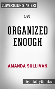 Organized Enough: The Anti-Perfectionist's Guide to Getting and Staying Organized by Amanda Sullivan | Conversation Starters - copertina