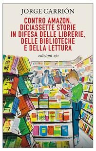 Contro Amazon. Diciassette storie in difesa delle librerie, delle biblioteche e della lettura - Librerie.coop
