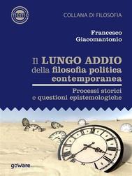 Il lungo addio della filosofia politica contemporanea. Processi storici e questioni epistemologiche - copertina