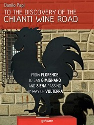 To the discovery of the Chianti Wine Road. From Florence to San Gimignano and Siena passing by way of Volterra - copertina