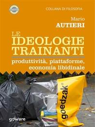 Le ideologie trainanti. Produttività, piattaforme, economia libidinale - Librerie.coop