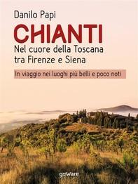 Chianti. Nel cuore della Toscana tra Firenze e Siena. In viaggio nei luoghi più belli e poco noti - Librerie.coop