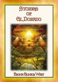 STORIES OF EL DORADO - 28 Myths and Legends about the Fabled City of Gold - Librerie.coop