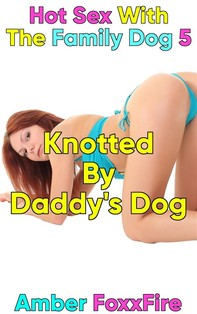 Hot Sex With The Family Dog 5: Knotted By Daddy's Dog - Librerie.coop