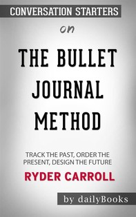 The Bullet Journal Method: Track the Past, Order the Present, Design the Future byRyder Carroll: Conversation Starters - Librerie.coop