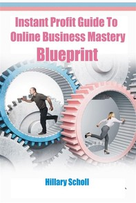 Instant Profit Guide  To Online Business Mastery Blueprint - Librerie.coop