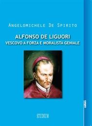 Alfonso De Liguori. Vescovo a forza e moralista geniale - copertina