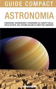 Astronomia. Conoscere, riconoscere e osservare gli oggetti della volta celeste, dal sistema solare ai limiti dell'universo - copertina