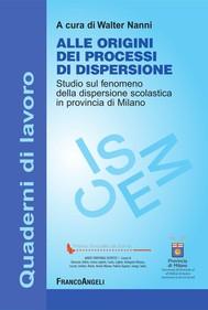 Alle origini dei processi di dispersione. Studio sul fenomeno della dispersione scolastica in provincia di Milano - copertina