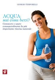 Acqua: sai cosa bevi? Conoscere e usare consapevolmente la più importante risorsa naturale - copertina