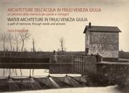 Architetture dell'acqua in Friuli Venezia Giulia. Un percorso della memoria per parole e immagini - copertina