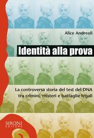 Identità alla prova. La controversa storia del test del DNA tra crimini, misteri e battaglie legali - copertina