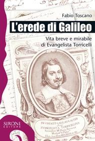 L'erede di Galileo. Vita breve e mirabile di Evangelista Torricelli - copertina
