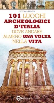 101 luoghi archeologici d'Italia dove andare almeno una volta nella vita - copertina