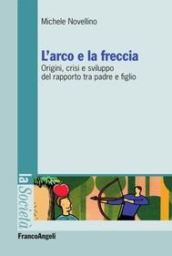 L'arco e la freccia. Origini, crisi e sviluppo del rapporto tra padre e figlio - copertina