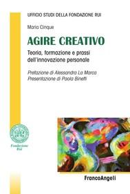 Agire creativo. Teoria, formazione e prassi dell'innovazione personale - copertina