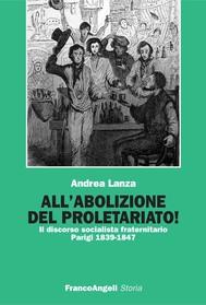 All'abolizione del proletariato! Il discorso socialista fraternitario. Parigi 1839-1847 - copertina