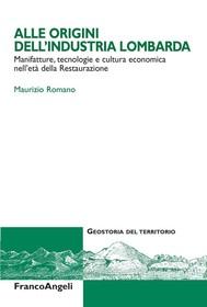 Alle origini dell'industria lombarda. Manifatture, tecnologie e cultura economica nell'eà della Restaurazione - copertina