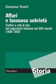 Affari e lussuosa sobrietà. Traffici e stili di vita dei negozianti milanesi nel XVII secolo (1600-1659) - copertina