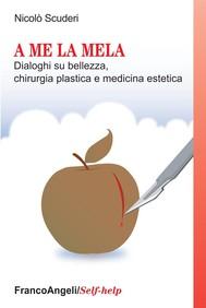 A me la mela. Dialoghi sulla bellezza, chirurgia plastica e medicina estetica - copertina