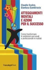 Atteggiamenti mentali e azioni per il successo. Come trasformare le ambizioni personali e professionali in risultati - copertina