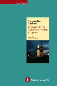 29 maggio 1176. Barbarossa sconfitto a Legnano - copertina