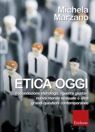 Etica oggi. Fecondazione eterologa,«guerra giusta»,nuova morale sessuale e altre grandi questioni contemporanee - copertina