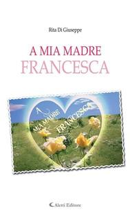 A mia madre Francesca - copertina