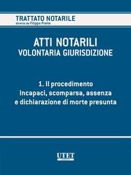 ATTI NOTARILI - VOLONTARIA GIURISDIZIONE - Volume 1 - Il procedimento. Incapaci, scomparsa, assenza e dichiarazione di morte presunta - copertina