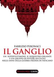 Il Ganglio. Un supertestimone, il sequestro Orlandi e un gruppo di potere occulto negli anni della guerra fredda in Vaticano - copertina