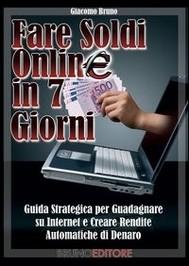 FARE SOLDI ONLINE IN 7 GIORNI. Come Guadagnare Denaro su Internet e Creare Rendite Automatiche con il Web - copertina