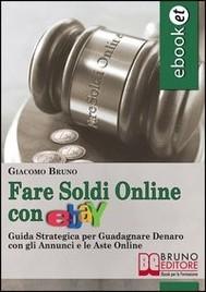 Fare Soldi Online con Ebay. Guida Strategica per Guadagnare Denaro su Ebay con gli Annunci e le Aste Online. (Ebook Italiano - Anteprima Gratis) - copertina
