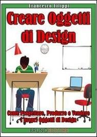 Creare Oggetti di Design. Come Progettare, Produrre e Vendere i Propri Oggetti di Design. (Ebook Italiano - Anteprima Gratis) - copertina
