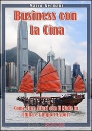 Business con la Cina. Come Fare Affari con il Made in China e l'Import Export. (Ebook Italiano - Anteprima Gratis) - copertina