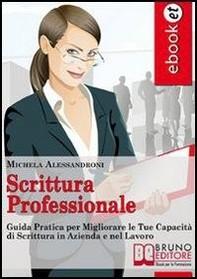 Scrittura Professionale. Guida Pratica per Migliorare le tue Capacità di Scrittura in Azienda e nel Lavoro. (Ebbok Italiano - An - Librerie.coop