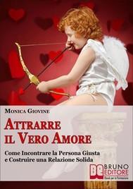 Attrarre il Vero Amore. Come Incontrare la Persona Giusta e Costruire una Relazione Solida. (Ebook Italiano - Anteprima Gratis) - copertina