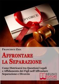Affrontare la Separazione. Come Districarsi tra Questioni Legali e Affidamento dei Figli nell'Affrontare Separazione e Divorzio. (Ebook Italiano - Anteprima Gratis) - copertina