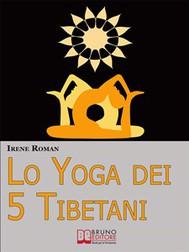 Lo Yoga dei Cinque Tibetani. Come Ottimizzare il Tuo Stato Mentale, Emotivo, Energetico e Fisico Grazie ai Cinque Riti Tibetani. (Ebook Italiano - Anteprima Gratis) - copertina