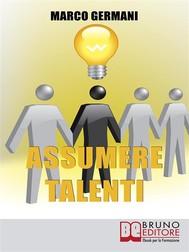 Assumere Talenti. Come Identificare e Attrarre i Candidati Ideali per Ottenere Risultati Straordinari nel Miglioramento Aziendale. (Ebook Italiano - Anteprima Gratis) - copertina