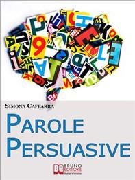 Parole Persuasive. Come Gestire Parole e Frasi per Comunicare in Maniera Incisiva ed Efficace. (Ebook Italiano - Anteprima Grati - Librerie.coop