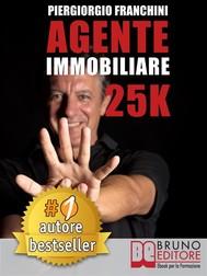AGENTE IMMOBILIARE 25K. Segreti e tecniche per diventare un venditore di successo e generare 25.000 € al mese acquisendo e vendendo case - copertina