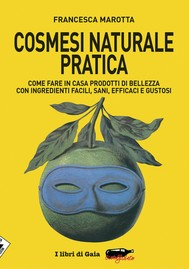 Cosmesi naturale pratica. Come fare in casa prodotti di bellezza con ingredienti facili, sani, efficaci e gustosi - copertina