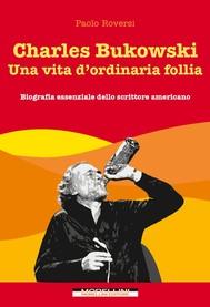 Charles Bukowski. Una vita d'ordinaria follia - copertina
