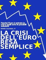 La crisi dell'euro resa semplice. perché l'euro è entrato in crisi e quali sono le possibili soluzioni - copertina