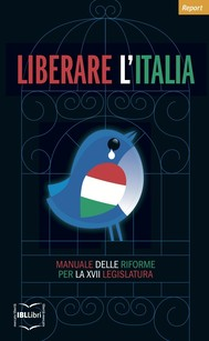 Liberare l'Italia. Manuale delle riforme per la XVII legislatura - copertina
