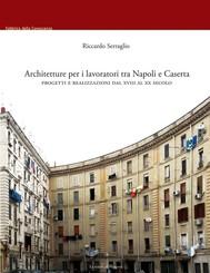 Architetture per i lavoratori tra Napoli e Caserta. Progetti e realizzazioni dal XVIII al XX secolo - copertina