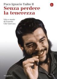 Senza perdere la tenerezza. Vita e morte di Ernesto Che Guevara - copertina