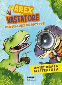Arex e Vastatore, dinosauri detective. Un'epidemia misteriosa - Librerie.coop