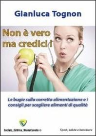 Non è vero ma credici! Le bugie sulla corretta alimentazione e i consigli per scegliere alimenti di qualità - Librerie.coop