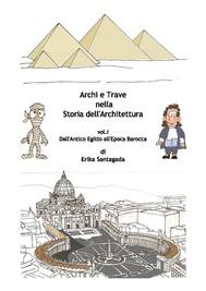 Archi e Trave nella Storia dell'Architettura - vol.I Dall'Antico Egitto all'Epoca Barocca  - copertina